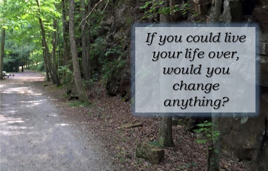 if you could live your life over would you change anything