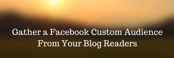 Gather Blog Readers Into a Facebook Custom Audience