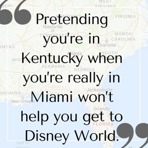 Pretending you're in Kentucky when you're really in Miami won't help you get to Disney World.
